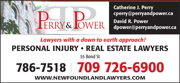Perry & Power (709-726-6900) - Display Ad - Catherine J. Perry David R. Power Lawyers with a down to earth approach! PERSONAL INJURY   REAL ESTATE LAWYERS 55 Bond St 786-7518 709 726-6900 WWW.NEWFOUNDLANDLAWYERS.COM