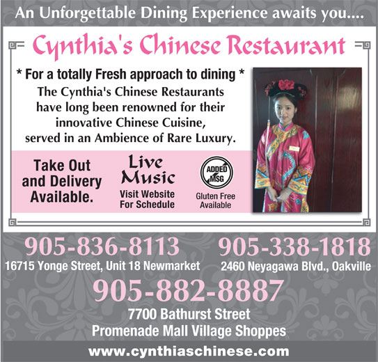 Cynthia's Chinese Restaurant (905-882-8887) - Annonce illustrée======= - Visit Website Gluten Free Available. For Schedule Available 905-836-8113 16715 Yonge Street, Unit 18 Newmarket 2460 Neyagawa Blvd., Oakville 905-882-8887 7700 Bathurst Street Promenade Mall Village Shoppes www.cynthiaschinese.com 905-338-1818 An Unforgettable Dining Experience awaits you.... * For a totally Fresh approach to dining * The Cynthia's Chinese Restaurants have long been renowned for their innovative Chinese Cuisine, served in an Ambience of Rare Luxury. Live Take Out ADDED MSG Music and Delivery