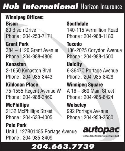 Hub International Horizon Insurance (204-663-7739) - Display Ad - Polo Park Unit L 127B01485 Portage Avenue Phone : 204-985-8409 204.663.7739 Hub International Horizon Insurance Winnipeg Offices: Bison                                                                                  Southdale 80 Bison Drive 140-115 Vermillion Road Phone : 204-253-7171 Phone : 204-988-1180 Grant Park Tuxedo 384 - 1120 Grant Avenue 186-2025 Corydon Avenue Phone : 204-988-4806 Phone : 204-988-1500 Kenaston Unicity 2-1650 Kenaston Blvd 6-3647C Portage Avenue Phone : 204-985-8443 Phone : 204-985-8428 Kildonan Place Winnipeg Square 75-1555 Regent Avenue W A 16 - 360 Main Street Phone : 204-988-3460 Phone : 204-985-8424 McPhillips Wolseley 2132 McPhillips Street 992 Portage Avenue Phone : 204-633-4005 Phone : 204-953-3580 Hub International Horizon Insurance Winnipeg Offices: Bison                                                                                  Southdale 140-115 Vermillion Road Phone : 204-253-7171 Phone : 204-988-1180 Grant Park Tuxedo 384 - 1120 Grant Avenue 186-2025 Corydon Avenue Phone : 204-988-4806 Phone : 204-988-1500 Kenaston Unicity 2-1650 Kenaston Blvd 6-3647C Portage Avenue Phone : 204-985-8443 Phone : 204-985-8428 Kildonan Place Winnipeg Square 75-1555 Regent Avenue W A 16 - 360 Main Street Phone : 204-988-3460 Phone : 204-985-8424 McPhillips Wolseley 2132 McPhillips Street 992 Portage Avenue Phone : 204-633-4005 Phone : 204-953-3580 Polo Park Unit L 127B01485 Portage Avenue Phone : 204-985-8409 204.663.7739 80 Bison Drive