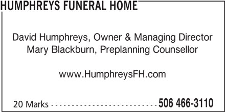 Humphreys Funeral Home (506-466-3110) - Display Ad - HUMPHREYS FUNERAL HOME David Humphreys, Owner & Managing Director Mary Blackburn, Preplanning Counsellor www.HumphreysFH.com 506 466-3110 20 Marks --------------------------