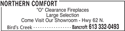 "Northern Comfort (613-332-0493) - Display Ad - 613 332-0493 Bird's Creek NORTHERN COMFORT ""O"" Clearance Fireplaces Large Selection Come Visit Our Showroom - Hwy 62 N. ----------------- Bancroft"