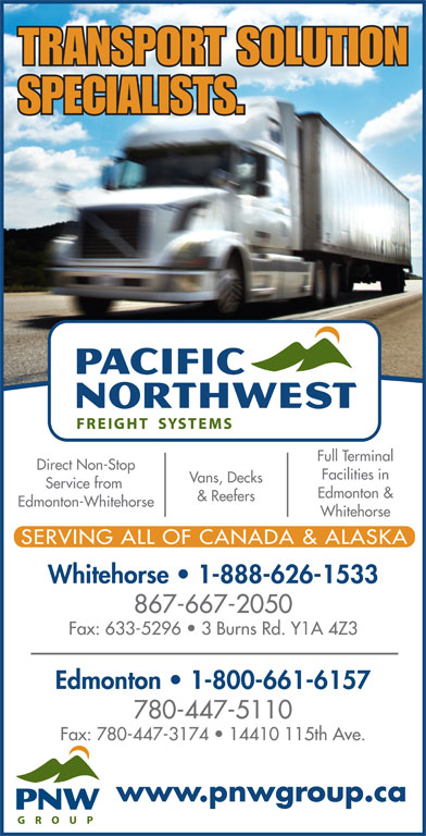 Pacific Northwest Freight Systems (867-667-2050) - Display Ad - Whitehorse SERVING ALL OF CANADA & ALASKA Whitehorse   1-888-626-1533 867-667-2050 Fax: 633-5296   3 Burns Rd. Y1A 4Z3 Edmonton   1-800-661-6157 780-447-5110 Fax: 780-447-3174   14410 115th Ave. www.pnwgroup.ca TRANSPORT SOLUTION SPECIALISTS. Full Terminal Direct Non-Stop Facilities in Vans, Decks Service from Edmonton & & Reefers Edmonton-Whitehorse