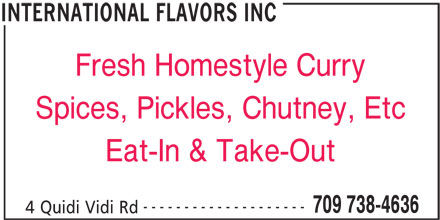 International Flavors Inc (709-738-4636) - Annonce illustrée======= - Fresh Homestyle Curry Spices, Pickles, Chutney, Etc Eat-In & Take-Out -------------------- 709 738-4636 4 Quidi Vidi Rd INTERNATIONAL FLAVORS INC