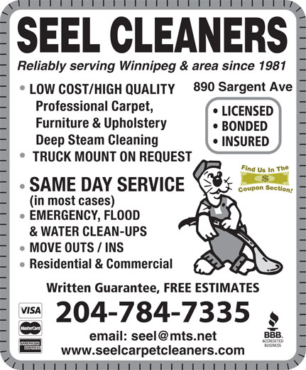 Seel Carpet Cleaners Ltd (204-784-7335) - Display Ad - SEEL CLEANERS Reliably serving Winnipeg & area since 1981 890 Sargent Ave LOW COST/HIGH QUALITY Professional Carpet, LICENSED Furniture & Upholstery BONDED Deep Steam Cleaning INSURED TRUCK MOUNT ON REQUEST SAME DAY SERVICE (in most cases) EMERGENCY, FLOOD & WATER CLEAN-UPS MOVE OUTS / INS Residential & Commercial Written Guarantee, FREE ESTIMATES 204-784-7335 www.seelcarpetcleaners.com