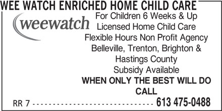 Wee Watch Enriched Home Child Care (613-475-0488) - Display Ad - Flexible Hours Non Profit Agency Belleville, Trenton, Brighton & Hastings County Subsidy Available WHEN ONLY THE BEST WILL DO CALL 613 475-0488 RR 7 ------------------------------ WEE WATCH ENRICHED HOME CHILD CARE For Children 6 Weeks & Up Licensed Home Child Care
