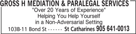 "Gross H Mediation & Paralegal Services (905-641-0013) - Annonce illustrée======= - in a Non-Adversarial Setting St Catharines 905 641-0013 103B-11 Bond St ------ Helping You Help Yourself GROSS H MEDIATION & PARALEGAL SERVICES ""Over 20 Years of Experience"""