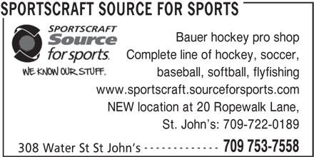 Sportscraft Source For Sports (709-753-7558) - Display Ad - Bauer hockey pro shop Complete line of hockey, soccer, baseball, softball, flyfishing www.sportscraft.sourceforsports.com NEW location at 20 Ropewalk Lane, St. John s: 709-722-0189 ------------- 709 753-7558 308 Water St St John s SPORTSCRAFT SOURCE FOR SPORTS