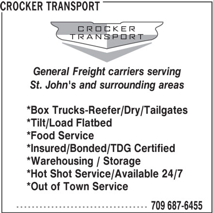 Crocker Transport (709-687-6455) - Display Ad - CROCKER TRANSPORT General Freight carriers serving St. John's and surrounding areas *Box Trucks-Reefer/Dry/Tailgates *Tilt/Load Flatbed *Food Service *Insured/Bonded/TDG Certified *Warehousing / Storage *Hot Shot Service/Available 24/7 *Out of Town Service ---------------------------------- 709 687-6455