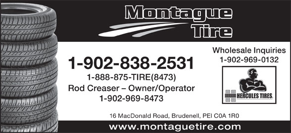 Montague Tire (1989) Ltd (902-838-2531) - Display Ad - Montague Tire Wholesale Inquiries 1-902-969-0132 1-902-838-2531 1-888-875-TIRE(8473) Rod Creaser - Owner/Operator 1-902-969-8473 16 MacDonald Road, Brudenell, PEI C0A 1R0 www.montaguetire.com