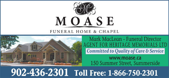 Moase Funeral Home (902-436-2301) - Display Ad - Mark MacLean - Funeral Director AGENT FOR HERITAGE MEMORIALS LTD www.moase.ca 150 Summer Street, Summerside Toll Free: 1-866-750-2301 902-436-2301