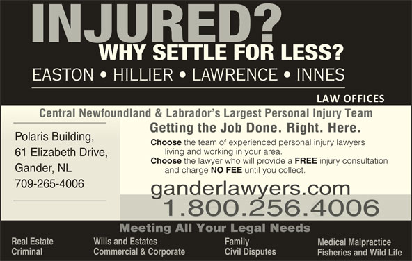Easton Hillier Lawrence Innes (709-256-4006) - Display Ad - Wills and Estates Family Medical Malpractice Criminal Commercial & Corporate Civil Disputes Fisheries and Wild Life Central Newfoundland & Labrador s Largest Personal Injury TeamCentral Newfoundland & Labrador s Largest Personal Injury Team Getting the Job Done. Right. Here. Polaris Building, Polaris Building, Choose the team of experienced personal injury lawyers living and working in your area. 61 Elizabeth Drive, 61 Elizabeth Drive, Choose the lawyer who will provide a FREE injury consultation EASTON   HILLIER   LAWRENCE   INNES Gander, NLGander, NL and charge NO FEE until you collect. 709-265-4006709-265-400 ganderlawyers.com 1.800.256.4006 1.855.412.0096 Meeting All Your Legal Needs Real Estate Wills and Estates Family Medical Malpractice Criminal Commercial & Corporate Civil Disputes Fisheries and Wild Life Central Newfoundland & Labrador s Largest Personal Injury TeamCentral Newfoundland & Labrador s Largest Personal Injury Team Getting the Job Done. Right. Here. Polaris Building, Polaris Building, Choose the team of experienced personal injury lawyers living and working in your area. 61 Elizabeth Drive, 61 Elizabeth Drive, Choose the lawyer who will provide a FREE injury consultation EASTON   HILLIER   LAWRENCE   INNES Gander, NLGander, NL and charge NO FEE until you collect. 709-265-4006709-265-400 ganderlawyers.com 1.800.256.4006 1.855.412.0096 Meeting All Your Legal Needs Real Estate