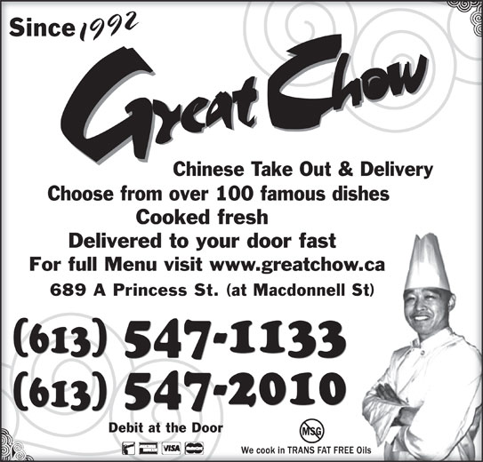 Great Chow Chinese Takeout & Delivery (613-547-1133) - Annonce illustrée======= - 92 SinceSince 199219 Chinese Take Out & DeliveryChinese Take Out & Delivery Choose from over 100 famous dishesChoose from over 100 famous dishes Cooked freshCooked fresh Delivered to your door fastDelivered to your door fast For full Menu visit www.greatchow.caFor full Menu visit www.greatchow.ca 689 A Princess St. (at Macdonnell St)689 A Princess St. (at Macdonnell St) 547-1133 (613) 547-2010 (613) Debit at the DoorDebit at the Door MSG