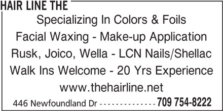 The Hair Line (709-754-8222) - Display Ad - Rusk, Joico, Wella - LCN Nails/Shellac Walk Ins Welcome - 20 Yrs Experience www.thehairline.net 709 754-8222 446 Newfoundland Dr -------------- Facial Waxing - Make-up Application HAIR LINE THE Specializing In Colors & Foils
