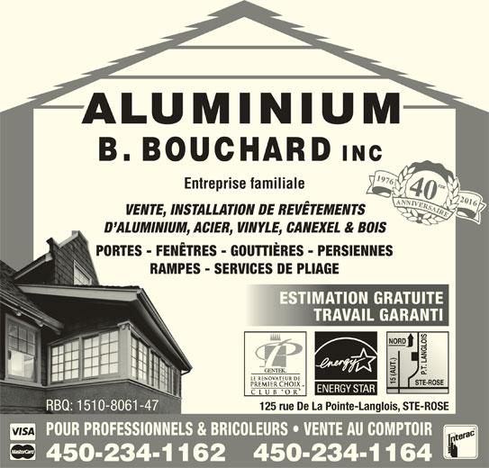 Aluminium B Bouchard Inc (450-622-9543) - Annonce illustrée======= - VENTE, INSTALLATION DE REVÊTEMENTS D ALUMINIUM, ACIER, VINYLE, CANEXEL & BOIS PORTES - FENÊTRES - GOUTTIÈRES - PERSIENNES RAMPES - SERVICES DE PLIAGE ESTIMATION GRATUITEESTIMATION GRATUITE TRAVAIL GARANTITRAVAIL GARANTI 125 rue De La Pointe-Langlois, STE-ROSE RBQ: 1510-8061-47RBQ: 1510-8061-47 POUR PROFESSIONNELS & BRICOLEURS   VENTE AU COMPTOIR 450-234-1164450-234-1162 197640 Entreprise familiale