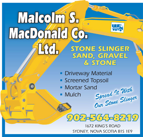 Malcolm S MacDonald Co Ltd (902-564-8219) - Display Ad - Malcolm S. MacDonald Co. STONE SLINGER Ltd. SAND, GRAVEL & STONE Driveway Material Screened Topsoil Topsoil Mortar Sandand Mulch Spread It With Our Stone Slinger 902-564-8219 1672 KING S ROAD SYDNEY, NOVA SCOTIA B1S 1E9