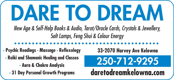 Dare To Dream (250-712-9295) - Display Ad - New Age & Self-Help Books & Audio, Tarot/Oracle Cards, Crystals & Jewellery, Salt Lamps, Feng Shui & Colour Energy · Psychic Readings · Massage · Reflexology 33-2070 Harvey Ave Kelowna · Reiki and Shamanic Healing and Classes 250-712-9295 · Aura & Chakra Analysis · 31 Day Personal Growth Programs daretodreamkelowna.com DARE TO DREAM New Age & Self-Help Books & Audio, Tarot/Oracle Cards, Crystals & Jewellery, Salt Lamps, Feng Shui & Colour Energy · Psychic Readings · Massage · Reflexology 33-2070 Harvey Ave Kelowna · Reiki and Shamanic Healing and Classes 250-712-9295 · Aura & Chakra Analysis · 31 Day Personal Growth Programs daretodreamkelowna.com DARE TO DREAM