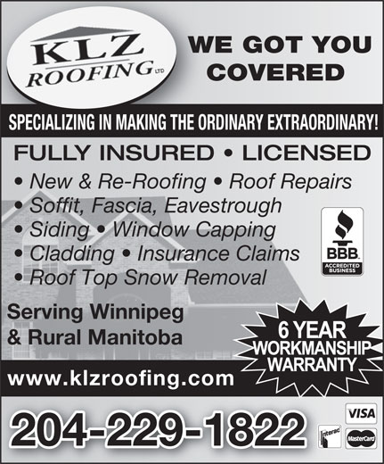 KLZ Roofing Ltd (204-229-1822) - Display Ad - WE GOT YOUWE COVERED CO SPECIALIZING IN MAKING THE ORDINARY EXTRAORDINARY! FULLY INSURED   LICENSED New & Re-Roofing   Roof Repairs Soffit, Fascia, Eavestrough Siding   Window Capping Cladding   Insurance Claims Roof Top Snow Removal Serving Winnipeg & Rural Manitoba www.klzroofing.com 204-229-1822