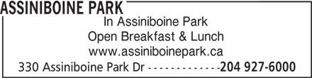 Assiniboine Park (204-927-6000) - Display Ad - ASSINIBOINE PARK In Assiniboine Park Open Breakfast & Lunch www.assiniboinepark.ca 330 Assiniboine Park Dr ------------- 204 927-6000