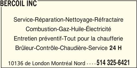 Bercoil Inc (514-325-6421) - Annonce illustrée======= - BERCOIL INC Service-Réparation-Nettoyage-Réfractaire Combustion-Gaz-Huile-Électricité Entretien préventif-Tout pour la chaufferie Brûleur-Contrôle-Chaudière-Service 24 H 514 325-6421 10136 de London Montréal Nord ----