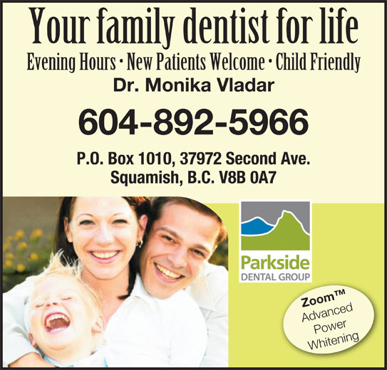 Parkside Dental Group (604-892-5966) - Display Ad - Zoom Advanced Power Whitening Your family dentist for life Evening Hours   New Patients Welcome   Child Friendly Dr. Monika Vladar 604-892-5966 P.O. Box 1010, 37972 Second Ave. Squamish, B.C. V8B 0A7