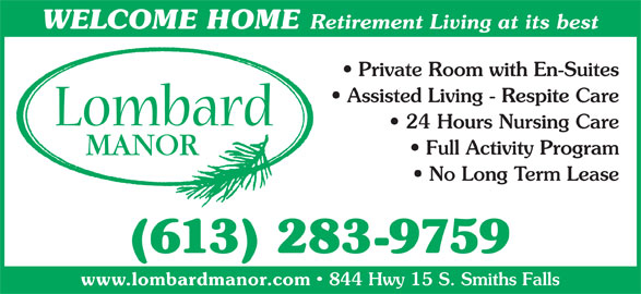 Lombard Manor (613-283-9759) - Display Ad - WELCOME HOME Retirement Living at its best Private Room with En-Suites Assisted Living - Respite Care 24 Hours Nursing Care Full Activity Program No Long Term Lease www.lombardmanor.com 844 Hwy 15 S. Smiths Falls (613) 283-9759