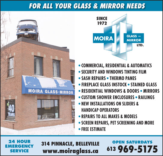 Moira Glass Mirror Ltd / Moira Automatics (613-969-5175) - Display Ad - FOR ALL YOUR GLASS & MIRROR NEEDS SINCE 1972 COMMERCIAL, RESIDENTIAL & AUTOMATICS SECURITY AND WINDOWS TINTING FILM SASH REPAIRS   THERMO PANES FIREPLACE GLASS INSTOCK   STAINED GLASS RESIDENTIAL WINDOWS & DOORS   MIRRORS CUSTOM SHOWER ENCLOSURES   RAILINGS NEW INSTALLATIONS ON SLIDERS & HANDICAP OPERATORS REPAIRS TO ALL MAKES & MODELS SCREEN REPAIRS, PET SCREENING AND MORE FREE ESTIMATE 24 HOUR OPEN SATURDAYS 314 PINNACLE, BELLEVILLE EMERGENCY 613 SERVICE 969-5175 www.moiraglass.ca