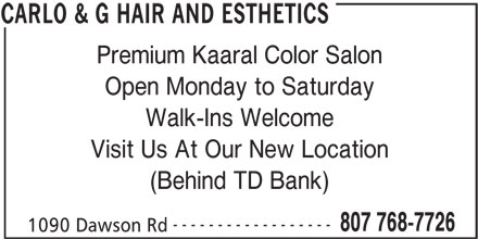Carlo & G Hair and Esthetics (807-768-7726) - Display Ad - Walk-Ins Welcome Visit Us At Our New Location (Behind TD Bank) ------------------ 807 768-7726 1090 Dawson Rd CARLO & G HAIR AND ESTHETICS Open Monday to Saturday Premium Kaaral Color Salon