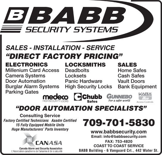 Babb Lock & Safe Co Ltd (709-753-7150) - Display Ad - Panic Hardware Vault Doors Burglar Alarm Systems High Security Locks Bank Equipment Parking Gates DOOR AUTOMATION SPECIALISTS Consulting Service Factory Certified Technicians   Aaadm Certified 709-701-5830 15 Fully Equipped Mobile Units Huge Manufacturers  Parts Inventory www.babbsecurity.com FAX: 753-4820 COAST TO COAST SERVICE BABB Building - 6 Vanguard Crt., 442 Water St. SALES - INSTALLATION - SERVICE DIRECT FACTORY PRICING ELECTRONICS LOCKSMITHS SALES Millenium Card Access Deadbolts Home Safes Camera Systems Locksets Cash Safes Door Automation