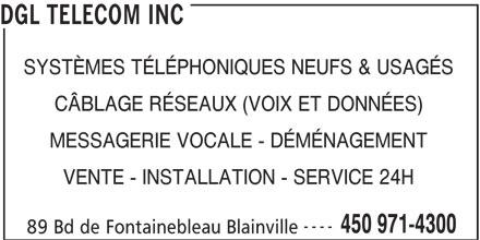 DGL Telecom Inc (450-971-4300) - Annonce illustrée======= - VENTE - INSTALLATION - SERVICE 24H ---- 450 971-4300 89 Bd de Fontainebleau Blainville MESSAGERIE VOCALE - DÉMÉNAGEMENT DGL TELECOM INC SYSTÈMES TÉLÉPHONIQUES NEUFS & USAGÉS CÂBLAGE RÉSEAUX (VOIX ET DONNÉES)
