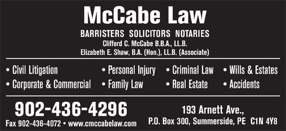 McCabe Law (902-436-4296) - Display Ad - BARRISTERS  SOLICITORS  NOTARIES Clifford C. McCabe B.B.A., LL.B. Elizabeth E. Shaw, B.A. (Hon.), LL.B. (Associate) Wills & Estates  Civil Litigation Personal Injury  Criminal Law Accidents  Corporate & Commercial Family Law Real Estate 193 Arnett Ave., 902-436-4296 P.O. Box 300, Summerside, PE  C1N 4Y8 McCabe Law Fax 902-436-4072   www.cmccabelaw.com