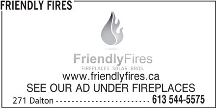 Friendly Fires (613-544-5575) - Display Ad - FRIENDLY FIRES www.friendlyfires.ca SEE OUR AD UNDER FIREPLACES 613 544-5575 271 Dalton ------------------------