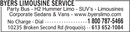 Byers Limousine & Stretched SUV's (1-800-787-5466) - Display Ad - BYERS LIMOUSINE SERVICE Party Bus - H2 Hummer Limo - SUV's - Limousines Corporate Sedans & Vans - www.byerslimo.com 1 800 787-5466 No Charge - Dial ------------------ 10235 Broken Second Rd (Iroquois) -- 613 652-1084