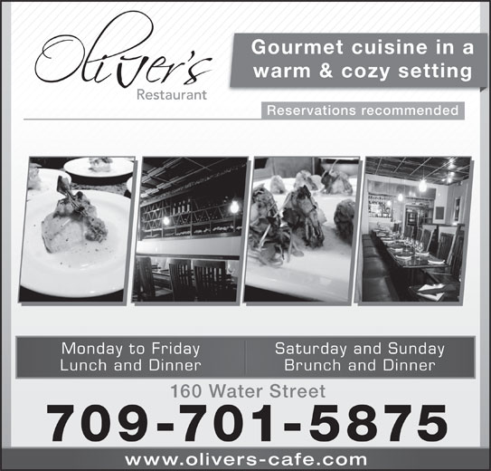 Olivers (709-754-6444) - Annonce illustrée======= - Gourmet cuisine in a warm & cozy setting Reservations recommended Saturday and SundayMonday to Friday Brunch and DinnerLunch and Dinner 160 Water Street 709-701-5875 www.olivers-cafe.co