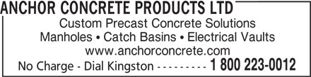 Anchor Concrete Products Ltd (613-546-6683) - Display Ad - ANCHOR CONCRETE PRODUCTS LTD Custom Precast Concrete Solutions Manholes ! Catch Basins ! Electrical Vaults www.anchorconcrete.com 1 800 223-0012 No Charge - Dial Kingston ---------