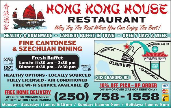 Hong Kong House Restaurant (250-758-1558) - Display Ad - AEDDRSNOR & SZECHUAN DINING Fresh Buffet Lunch: 11:30 am - 2:30 pm Dinner: 4:30 pm - 8:30 pm ORAPA AOTO HEALTHY OPTIONS · LOCALLY SOURCED LLIVSKRAPA 023 BARONS RD ELLIVSKRAP OT «DR NEWOBRD LLEWRONDR YAB ERUTRAPEDDR SNORABYWH DNALSI3 FULLY LICENSED · AIR CONDITIONED FREE WI-FI SERVICE AVAILABLE 10% OFF PICK-UP ORDER .00 ON 30 OR OVER (CASH OR DEBIT ONLY) FREE HOME DELIVERY AFTER 4 PM: MINIMUM ORDER .00 250 758-1558 OF 30 (WITHIN 5 MILE RADIUS) Monday - Saturday: 11am to 9:30pm  /  Sunday: 11am to 9pm  /  Holidays: 4pm to 9pm HEALTHY & HOMEMADE  -  LARGEST BUFFET IN TOWN  -  OPEN 7 DAYS A WEEK FINE CANTONESE
