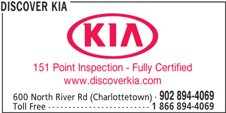 Discover Kia (902-894-4069) - Display Ad - 151 Point Inspection - Fully Certified www.discoverkia.com 902 894-4069 600 North River Rd (Charlottetown) Toll Free 1 866 894-4069 ------------------------- DISCOVER KIA