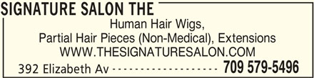 The Signature Salon (709-579-5496) - Display Ad - SIGNATURE SALON THE Human Hair Wigs, Partial Hair Pieces (Non-Medical), Extensions WWW.THESIGNATURESALON.COM ------------------- 709 579-5496 Human Hair Wigs, 392 Elizabeth Av SIGNATURE SALON THE Partial Hair Pieces (Non-Medical), Extensions WWW.THESIGNATURESALON.COM ------------------- 709 579-5496 392 Elizabeth Av SIGNATURE SALON THE SIGNATURE SALON THE