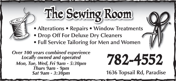 The Sewing Room (709-782-4552) - Display Ad - The Sewing Room Alterations   Repairs   Window TreatmentsAlterations   Repairs   Window Treatments Drop Off For Deluxe Dry Cleaners Full Service Tailoring for Men and Women Over 100 years combined experience Locally owned and operated 782-4552 Mon, Tue, Wed, Fri 9am - 5:30pm Thurs 9am - 9pm Sat 9am - 3:30pm 1636 Topsail Rd, Paradise