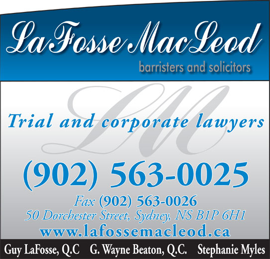 LaFosse MacLeod (902-563-0025) - Display Ad - Trial and corporate lawyers (902) 563-0025 Fax (902) 563-0026 Fax (902) 563-0026 50 Dorchester Street, Sydney, NS B1P 6H1 www.lafossemacleod.ca Guy LaFosse, Q.C    G. Wayne Beaton, Q.C.    Stephanie Myles