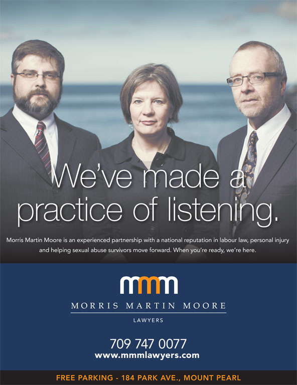 Morris Martin Moore (709-747-0077) - Display Ad - Morris Martin Moore is an experienced partnership with a national reputation in labour law, personal injury and helping sexual abuse survivors move forward. When you re ready, we re here. 709 747 0077 www.mmmlawyers.com FREE PARKING - 184 PARK AVE., MOUNT PEARL practice of listening. We ve made a