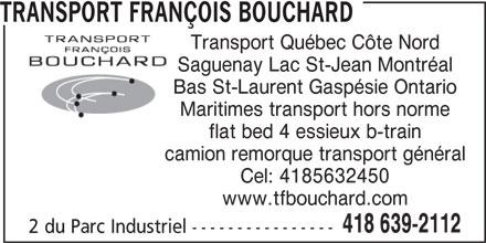 Transport Francois Bouchard (418-639-2112) - Annonce illustrée======= - Transport Québec Côte Nord Saguenay Lac St-Jean Montréal Bas St-Laurent Gaspésie Ontario Maritimes transport hors norme flat bed 4 essieux b-train camion remorque transport général Cel: 4185632450 www.tfbouchard.com 418 639-2112 2 du Parc Industriel ---------------- TRANSPORT FRANÇOIS BOUCHARD