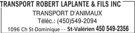 Transport Robert Laplante & Fils Inc (450-549-2356) - Annonce illustrée======= - TRANSPORT ROBERT LAPLANTE & FILS INC TRANSPORT D'ANIMAUX Téléc.: (450)549-2094 -- St-Valérien 450 549-2356 1096 Ch St-Dominique