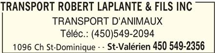 Transport Robert Laplante & Fils Inc (450-549-2356) - Annonce illustrée======= - TRANSPORT ROBERT LAPLANTE & FILS INC TRANSPORT D'ANIMAUX Téléc.: (450)549-2094 -- St-Valérien 450 549-2356 1096 Ch St-Dominique TRANSPORT ROBERT LAPLANTE & FILS INC