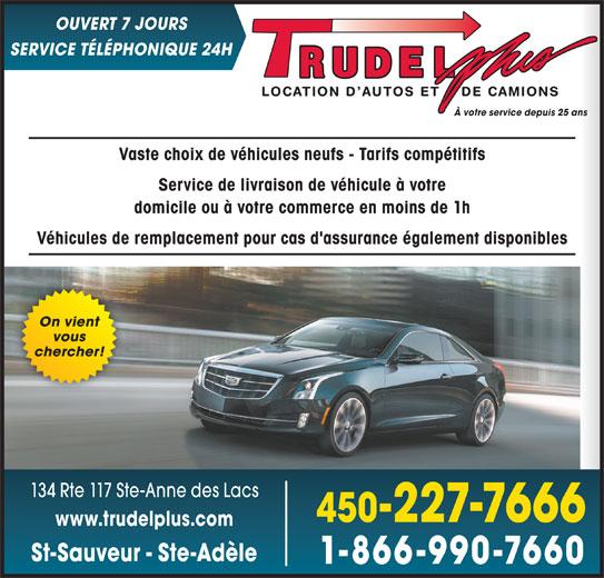 Location d'autos et camions Trudel Plus (450-227-7666) - Annonce illustrée======= - OUVERT 7 JOURS chercher! 134 Rte 117 Ste-Anne des Lacs 450-227-7666 www.trudelplus.com St-Sauveur - Ste-Adèle 1-866-990-7660 vous SERVICE TÉLÉPHONIQUE 24H À votre service depuis 25 ans Vaste choix de véhicules neufs - Tarifs compétitifs Service de livraison de véhicule à votre On vient domicile ou à votre commerce en moins de 1h Véhicules de remplacement pour cas d'assurance également disponibles