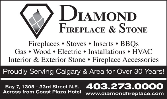 Diamond Fireplace & Stone Distributors Ltd (403-273-0000) - Display Ad - 403.273.0000 Across from Coast Plaza Hotel www.diamondfireplace.com Fireplaces   Stoves   Inserts   BBQs Gas   Wood   Electric   Installations   HVAC Interior & Exterior Stone   Fireplace Accessories Proudly Serving Calgary & Area for Over 30 Years! Bay 7, 1305 - 33rd Street N.E.