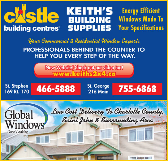 Keith's Building Supplies (506-466-5888) - Display Ad - Energy Efficient KEITH S Windows Made To BUILDING Your Specifications Your Commercial & Residential Window Experts PROFESSIONALS BEHIND THE COUNTER TO HELP YOU EVERY STEP OF THE WAY. New Website! Check out our video too! www.keiths2x4.ca St. Stephen St. George 466-5888 755-6868 169 Rt. 170 216 Main Low Cost Delivery To Charlotte County, Saint John & Surrounding Area SUPPLIES