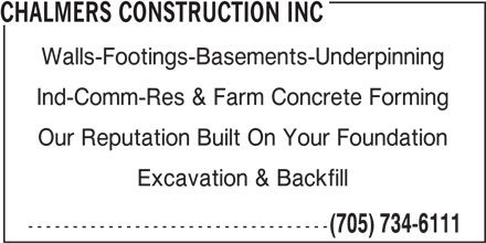 Chalmers Construction Inc (705-734-6111) - Display Ad - CHALMERS CONSTRUCTION INC Walls-Footings-Basements-Underpinning Ind-Comm-Res & Farm Concrete Forming Our Reputation Built On Your Foundation Excavation & Backfill ---------------------------------- (705) 734-6111 CHALMERS CONSTRUCTION INC Walls-Footings-Basements-Underpinning Ind-Comm-Res & Farm Concrete Forming Our Reputation Built On Your Foundation Excavation & Backfill ---------------------------------- (705) 734-6111