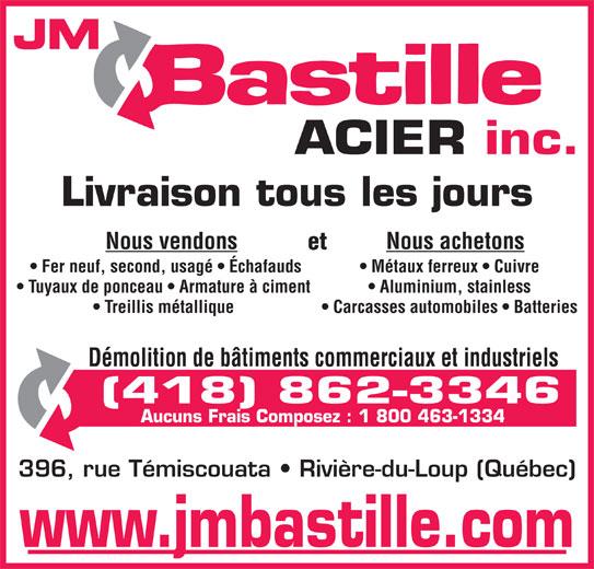 JM Bastille Acier inc (418-862-3346) - Annonce illustrée======= - JM ACIER inc. Livraison tous les jours Nous vendons Nous achetons et Fer neuf, second, usagé   Échafauds Métaux ferreux   Cuivre Tuyaux de ponceau   Armature à ciment Aluminium, stainless Treillis métallique Carcasses automobiles   Batteries Démolition de bâtiments commerciaux et industriels (418) 862-3346 Aucuns Frais Composez : 1 800 463-1334 396, rue Témiscouata   Rivière-du-Loup (Québec) www.jmbastille.com