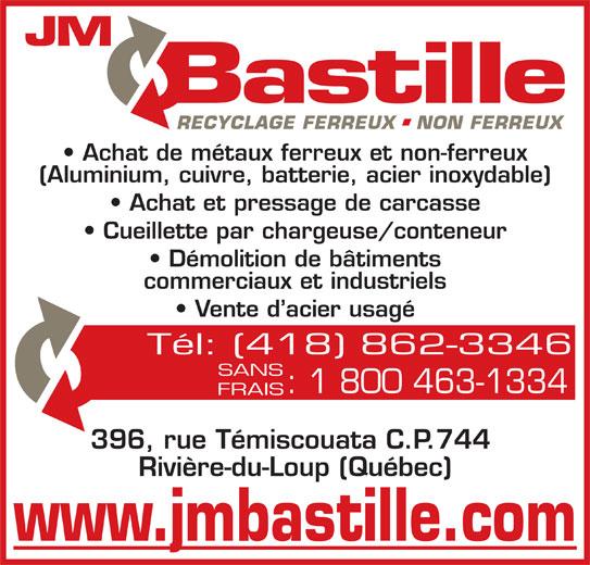 JM Bastille Acier inc (418-862-3346) - Annonce illustrée======= - Achat de métaux ferreux et non-ferreux (Aluminium, cuivre, batterie, acier inoxydable) Achat et pressage de carcasse Cueillette par chargeuse/conteneur Démolition de bâtiments commerciaux et industriels Vente d acier usagé Tél: (418) 862-3346 SANS : 1 800 463-1334 FRAIS 396, rue Témiscouata C.P.744 Rivière-du-Loup (Québec) www.jmbastille.com