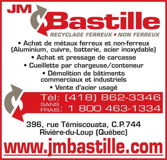 JM Bastille Acier inc (418-862-3346) - Annonce illustrée======= - Achat de métaux ferreux et non-ferreux (Aluminium, cuivre, batterie, acier inoxydable) Achat et pressage de carcasse Cueillette par chargeuse/conteneur Démolition de bâtiments commerciaux et industriels Vente d acier usagé Tél: (418) 862-3346 SANS : 1 800 463-1334 FRAIS 396, rue Témiscouata, C.P.744 Rivière-du-Loup (Québec) www.jmbastille.com
